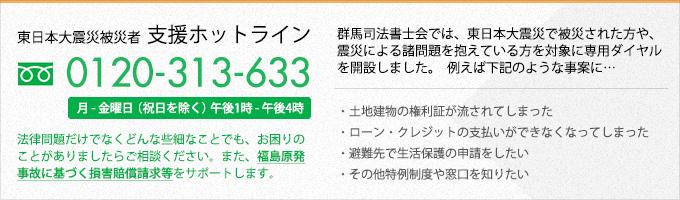 東日本大震災被災者 / 支援ホットライン / 0120-313-633 / 群馬司法書士会では、東日本大震災で被災された方や、震災による諸問題を抱えている方を対象に専用ダイヤルを開設しました。